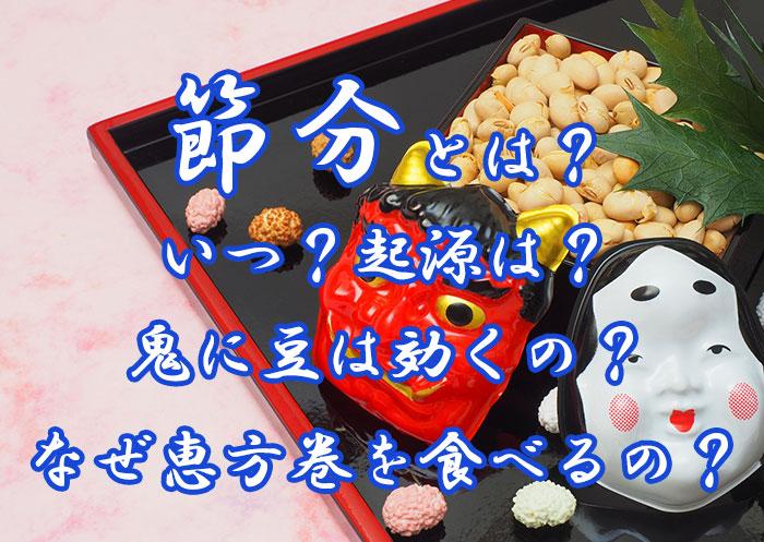 節分とは?いつ?起源は?鬼に豆は効くの?なぜ恵方巻を食べるの?