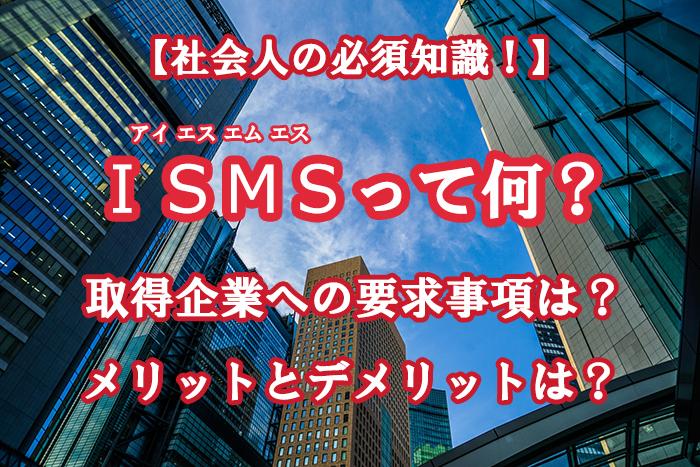 ISMS(アイエスエムエス)とは?企業への要求、メリットとデメリット