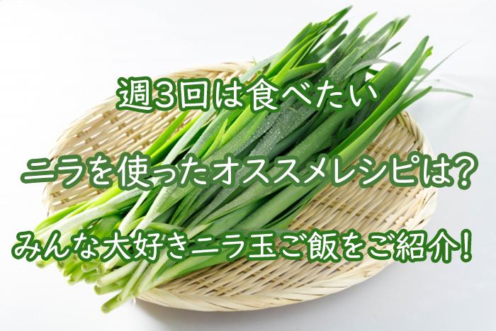 ニラ玉を使ったオススメレシピは?みんなが喜ぶニラ玉ご飯をご紹介!