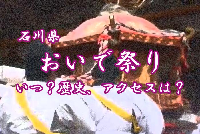 【石川県】おいで祭りとは?歴史や見所、アクセス情報をご紹介!
