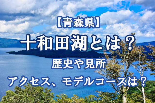 【青森県】十和田湖とは?歴史や見所、アクセス、モデルコースは?