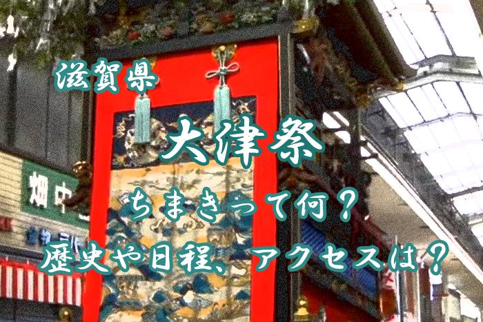 大津祭とは?ちまきって何?歴史や2019年の日程、アクセスを紹介