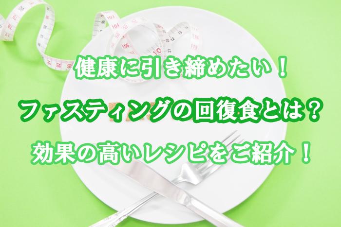 ファスティングの回復食とは?おすすめの効果の高いレシピをご紹介!