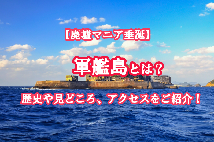 【廃墟マニア垂涎】軍艦島とは?歴史や見どころ、アクセスをご紹介!
