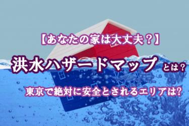 洪水ハザードマップとは?東京で絶対に安全とされるエリアはどこ?