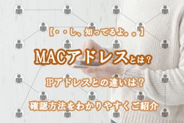 MACアドレスとは?IPアドレスとの違いや確認方法をわかりやすくご紹介