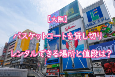 【大阪】バスケットコートを貸し切りでレンタルできる場所と値段は?