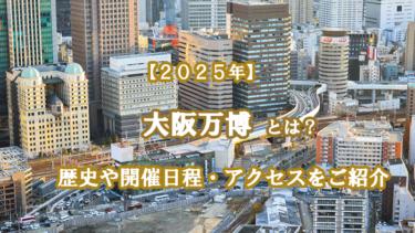 大阪万博とは?歴史や2025年の開催日程・アクセスをご紹介します!