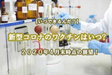新型コロナウィルスのワクチンはいつできるの?4月末時点の展望!