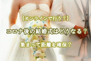 コロナ後の結婚式はどうなる?オンラインで行う?集まって距離を確保?