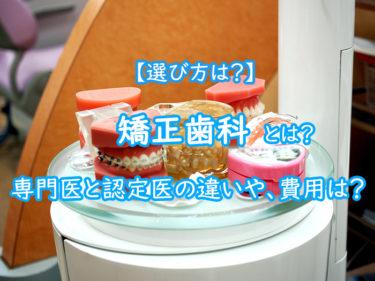矯正歯科とは?選び方は?専門医と認定医の違いや、費用もご紹介