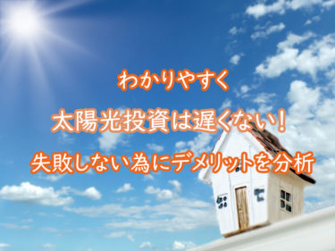 太陽光投資は遅くない!失敗しない為にデメリットをわかりやすく紹介