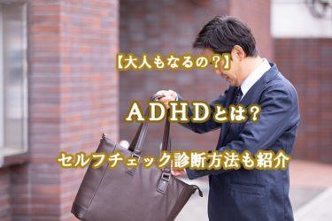 ADHDとは?特徴や大人もなるのか?セルフチェック診断方法も紹介