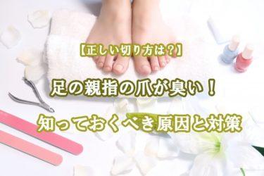 足の親指の爪が臭い!知っておくべき原因と対策、正しい切り方も紹介
