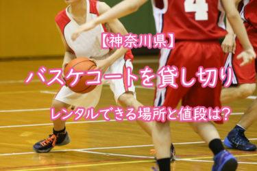 【神奈川】バスケットコートを貸し切りでレンタルできる場所と値段は?