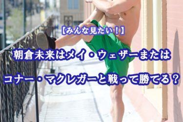 朝倉未来はメイウェザーまたはコナー・マクレガーと戦って勝てる?