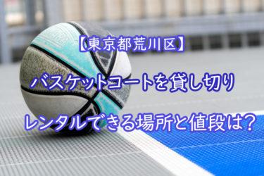 【東京都荒川区】バスケットコートを貸切でレンタルできる場所と値段