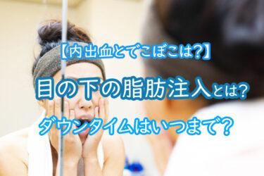 目の下の脂肪注入とは?内出血とでこぼこのダウンタイムはいつまで?
