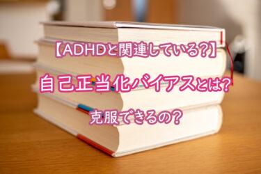 自己正当化バイアスとは?ADHDと関連している?克服できるの?